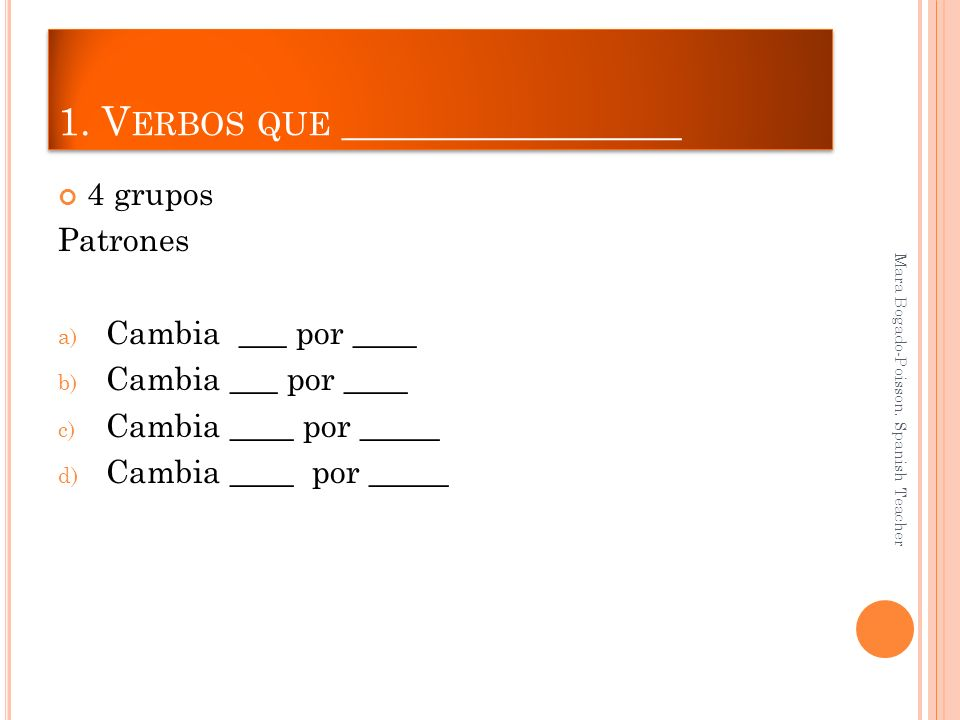 1. V ERBOS QUE _________________ 4 grupos Patrones a) Cambia ___ por ____ b) Cambia ___ por ____ c) Cambia ____ por _____ d) Cambia ____ por _____ Mar