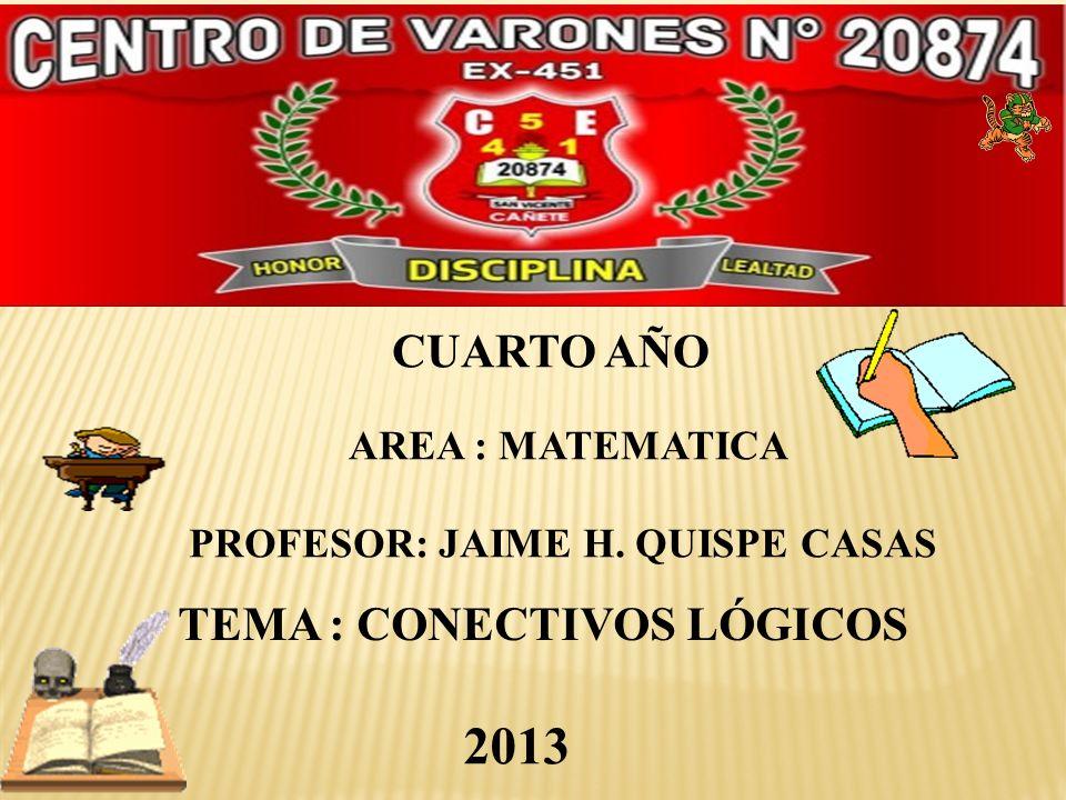 CUARTO AÑO PROFESOR: JAIME H. QUISPE CASAS 2013 AREA : MATEMATICA TEMA : CONECTIVOS LÓGICOS