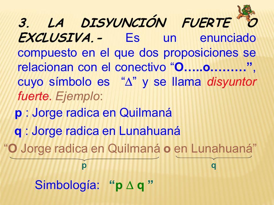 3. LA DISYUNCIÓN FUERTE O EXCLUSIVA.- Es un enunciado compuesto en el que dos proposiciones se relacionan con el conectivo O…..o………, cuyo símbolo es y