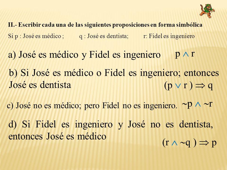 II.- Escribir cada una de las siguientes proposiciones en forma simbólica Si p : José es médico ; q : José es dentista; r: Fidel es ingeniero a) José