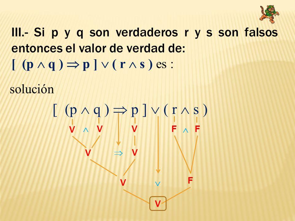 III.- Si p y q son verdaderos r y s son falsos entonces el valor de verdad de: [ (p q ) p ] ( r s ) es : solución [ (p q ) p ] ( r s ) V VVFF V V V F