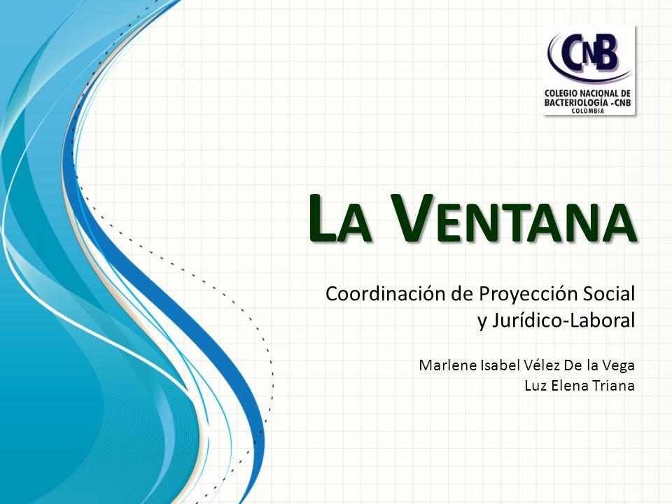 L A V ENTANA Coordinación de Proyección Social y Jurídico-Laboral Marlene Isabel Vélez De la Vega Luz Elena Triana