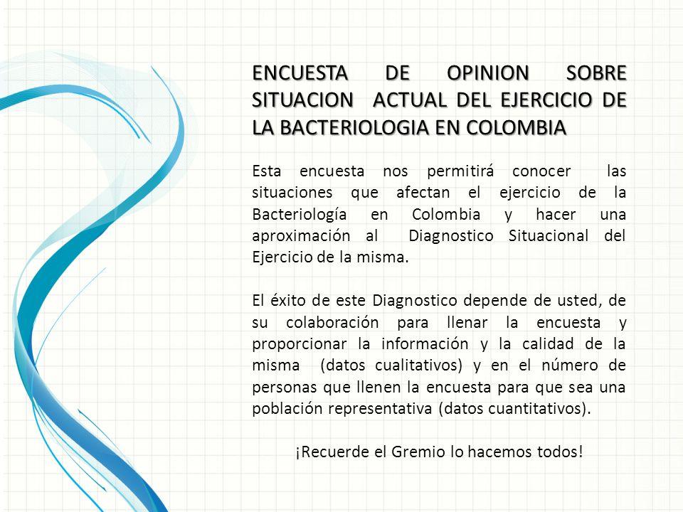 Esta encuesta nos permitirá conocer las situaciones que afectan el ejercicio de la Bacteriología en Colombia y hacer una aproximación al Diagnostico Situacional del Ejercicio de la misma.