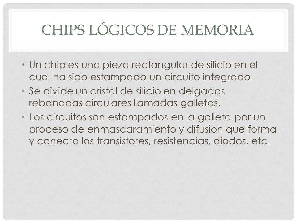 CHIPS LÓGICOS DE MEMORIA Un chip es una pieza rectangular de silicio en el cual ha sido estampado un circuito integrado.