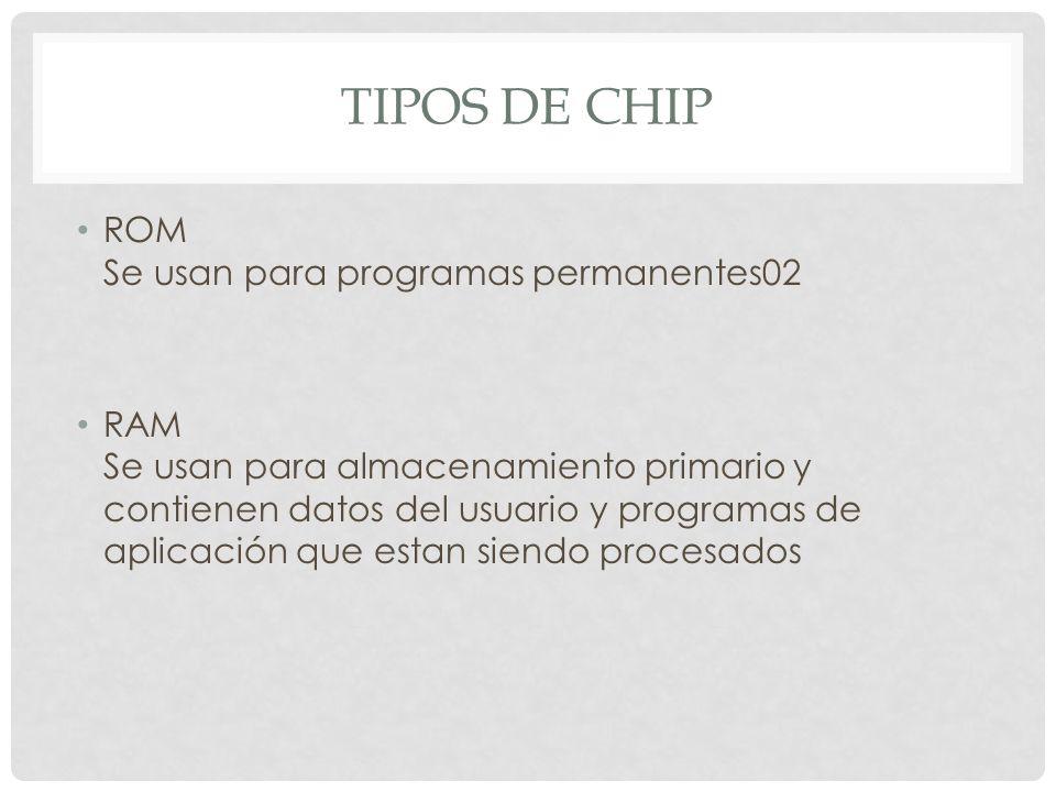 TIPOS DE CHIP ROM Se usan para programas permanentes02 RAM Se usan para almacenamiento primario y contienen datos del usuario y programas de aplicación que estan siendo procesados
