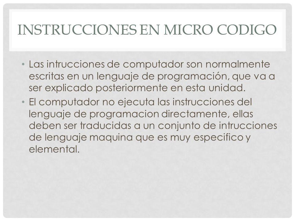 INSTRUCCIONES EN MICRO CODIGO Las intrucciones de computador son normalmente escritas en un lenguaje de programación, que va a ser explicado posteriormente en esta unidad.