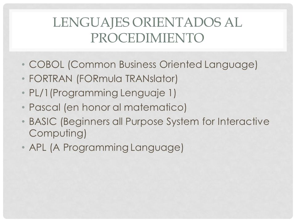 LENGUAJES ORIENTADOS AL PROCEDIMIENTO COBOL (Common Business Oriented Language) FORTRAN (FORmula TRANslator) PL/1(Programming Lenguaje 1) Pascal (en h