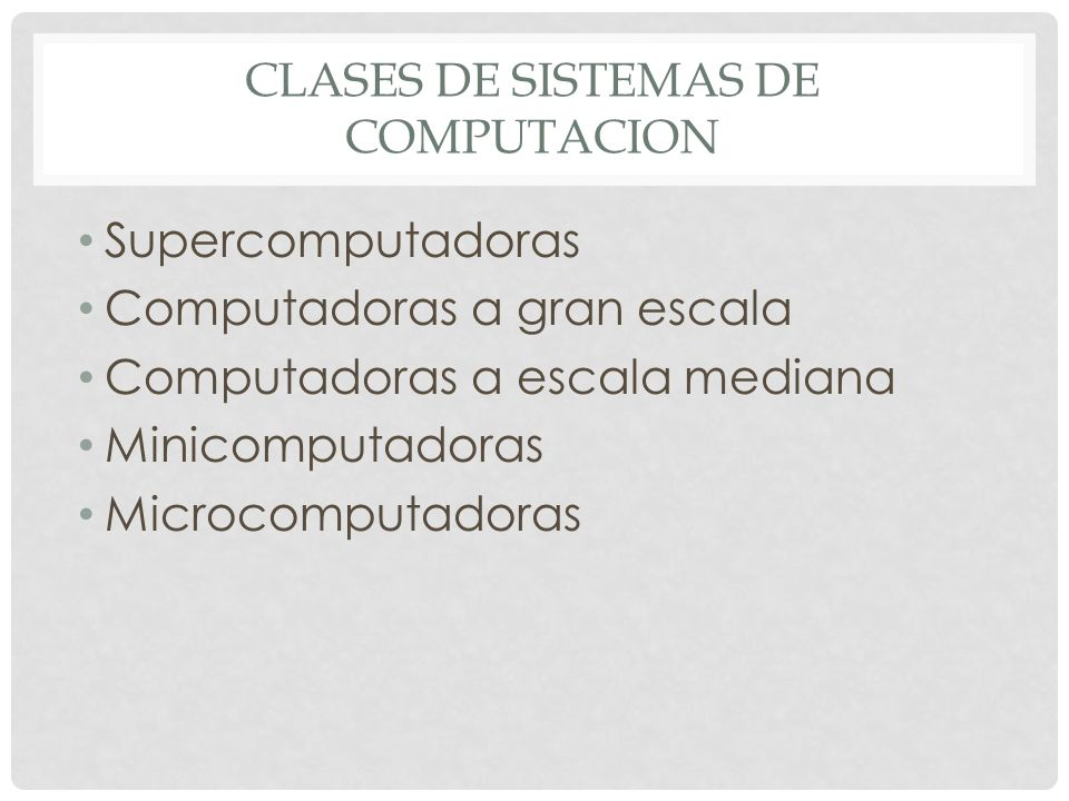 CLASES DE SISTEMAS DE COMPUTACION Supercomputadoras Computadoras a gran escala Computadoras a escala mediana Minicomputadoras Microcomputadoras