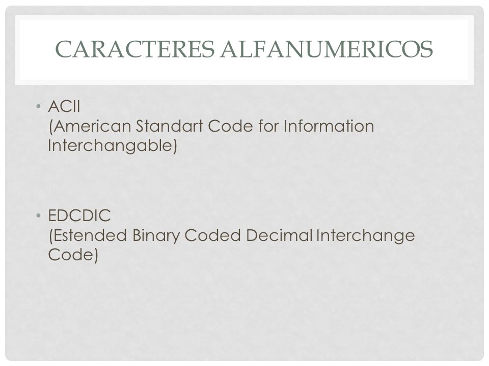 CARACTERES ALFANUMERICOS ACII (American Standart Code for Information Interchangable) EDCDIC (Estended Binary Coded Decimal Interchange Code)