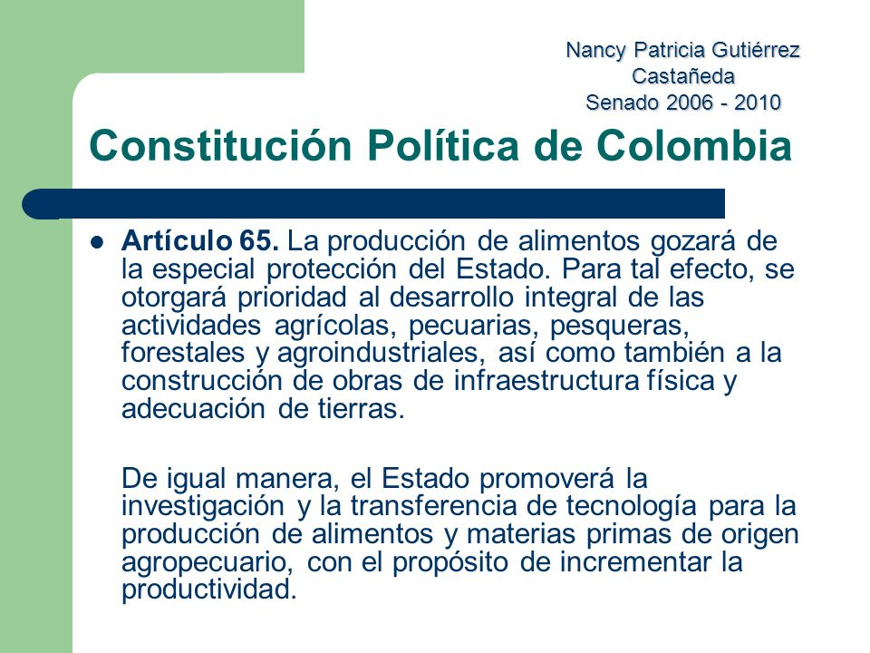 Nancy Patricia Gutiérrez Castañeda Senado 2006 - 2010 Constitución Política de Colombia Artículo 65. La producción de alimentos gozará de la especial