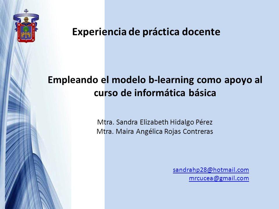Experiencia de práctica docente Empleando el modelo b-learning como apoyo al curso de informática básica Mtra. Sandra Elizabeth Hidalgo Pérez Mtra. Ma