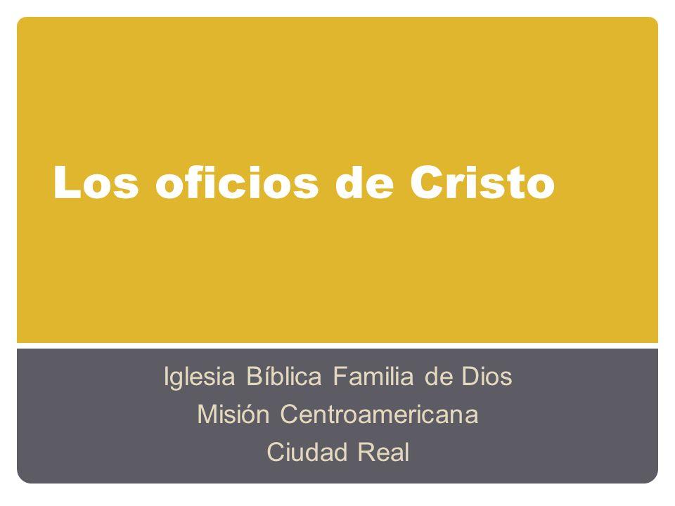 Los oficios de Cristo Iglesia Bíblica Familia de Dios Misión Centroamericana Ciudad Real
