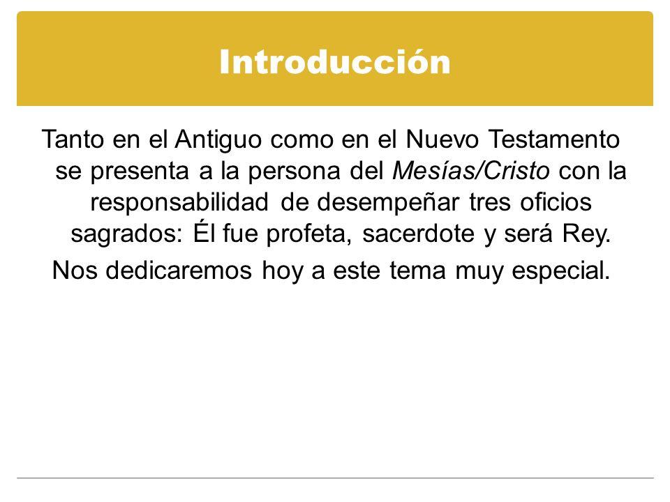 Introducción Tanto en el Antiguo como en el Nuevo Testamento se presenta a la persona del Mesías/Cristo con la responsabilidad de desempeñar tres ofic