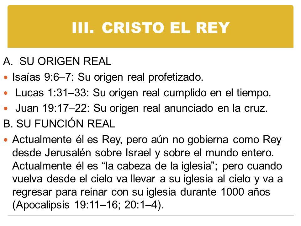 III.CRISTO EL REY A. SU ORIGEN REAL Isaías 9:6–7: Su origen real profetizado. Lucas 1:31–33: Su origen real cumplido en el tiempo. Juan 19:17–22: Su o