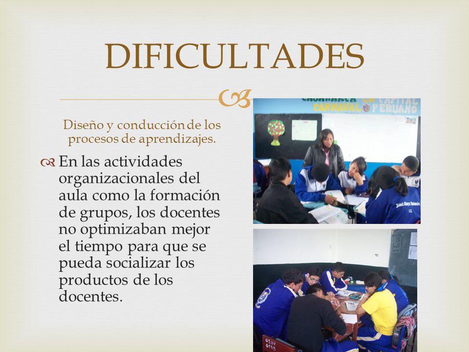 DIFICULTADES Diseño y conducción de los procesos de aprendizajes. En las actividades organizacionales del aula como la formación de grupos, los docent