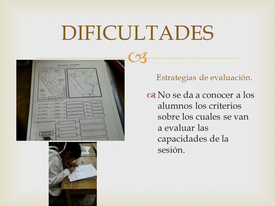 DIFICULTADES Estrategias de evaluación. No se da a conocer a los alumnos los criterios sobre los cuales se van a evaluar las capacidades de la sesión.