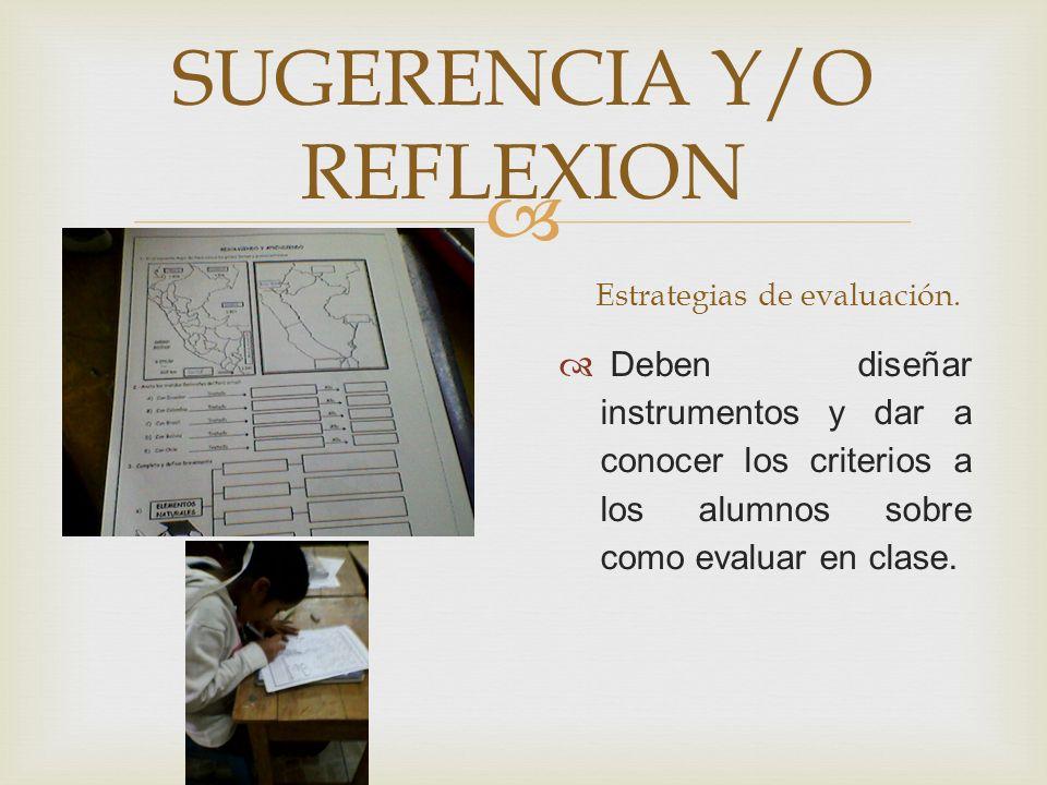 Estrategias de evaluación. Deben diseñar instrumentos y dar a conocer los criterios a los alumnos sobre como evaluar en clase. SUGERENCIA Y/O REFLEXIO