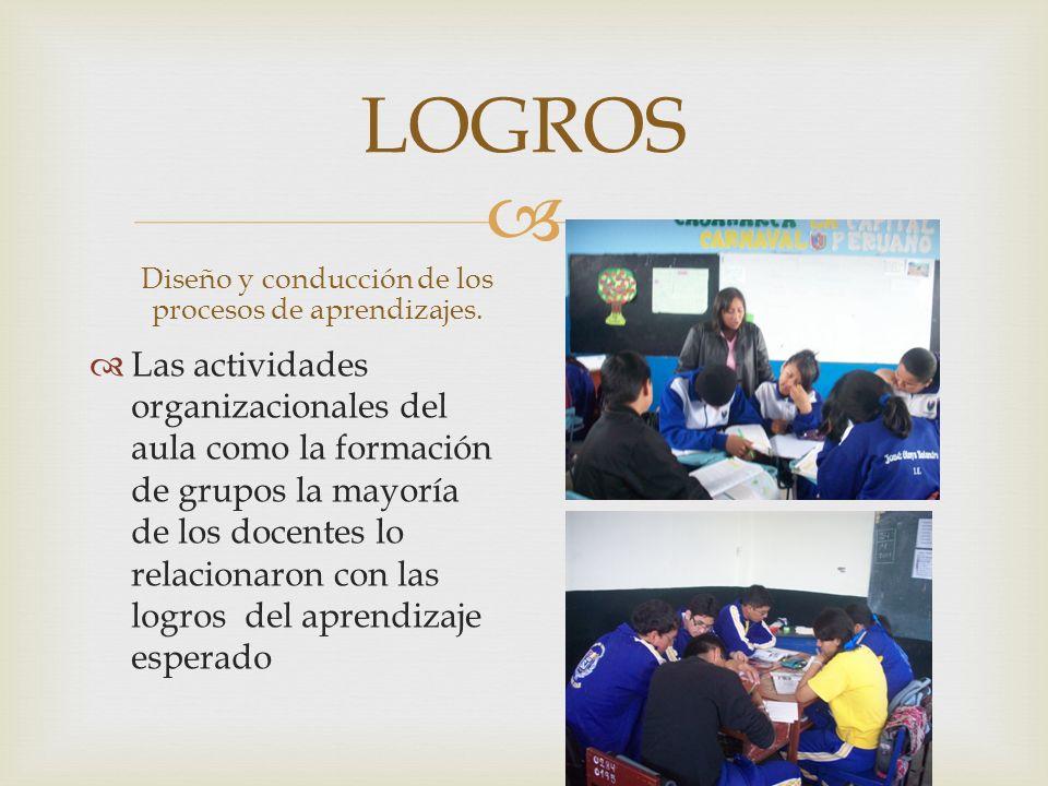 LOGROS Diseño y conducción de los procesos de aprendizajes. Las actividades organizacionales del aula como la formación de grupos la mayoría de los do