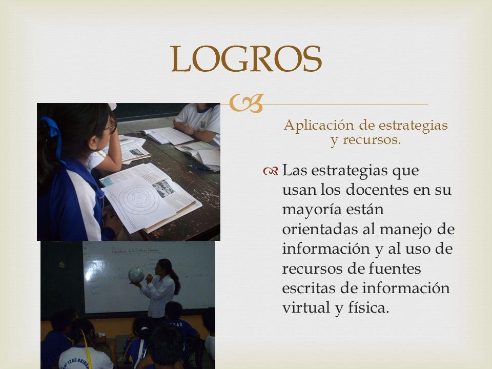 LOGROS Aplicación de estrategias y recursos. Las estrategias que usan los docentes en su mayoría están orientadas al manejo de información y al uso de