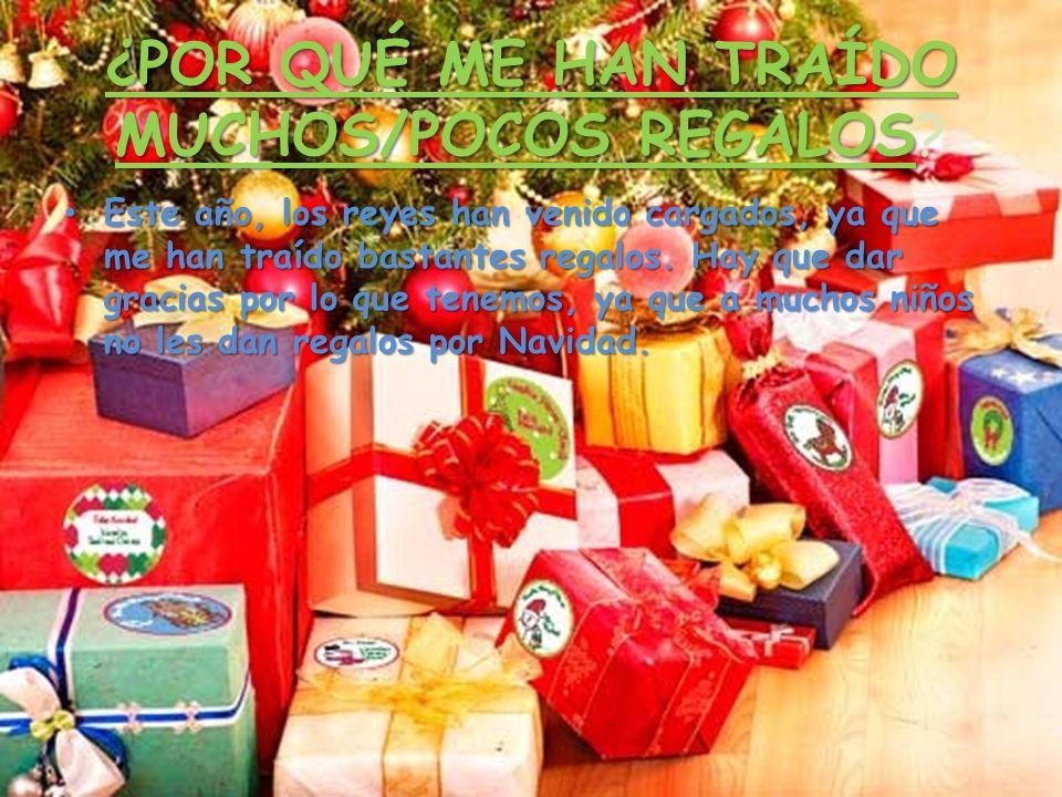 ¿POR QUÉ ME HAN TRAÍDO MUCHOS/POCOS REGALOS? Este año, los reyes han venido cargados, ya que me han traído bastantes regalos. Hay que dar gracias por