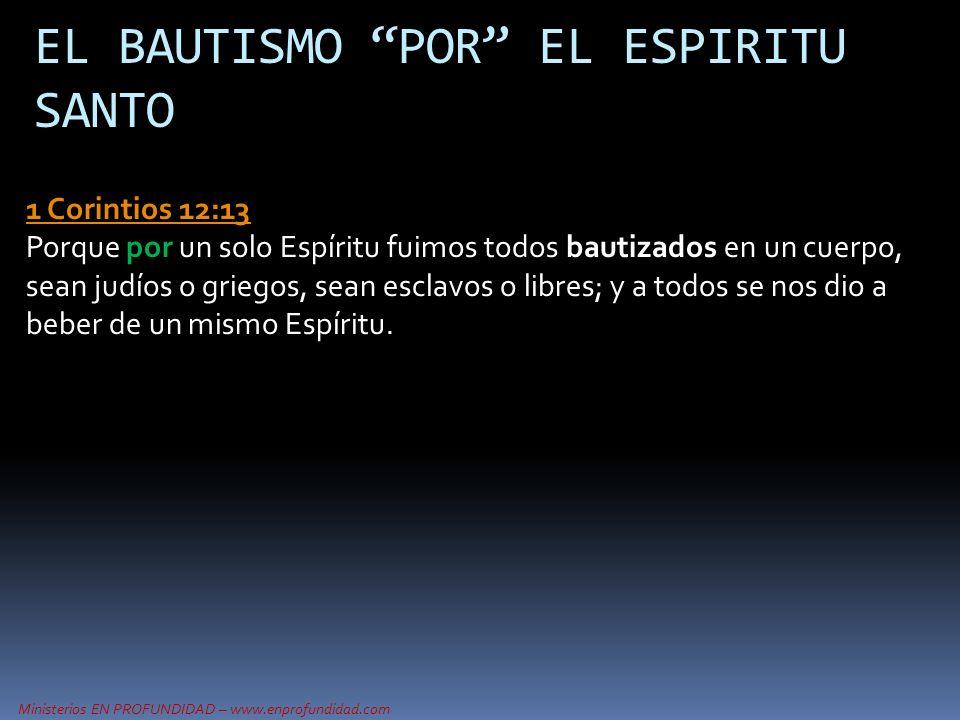 Ministerios EN PROFUNDIDAD – www.enprofundidad.com EL BAUTISMO POR EL ESPIRITU SANTO 1 Corintios 12:13 1 Corintios 12:13 Porque por un solo Espíritu f
