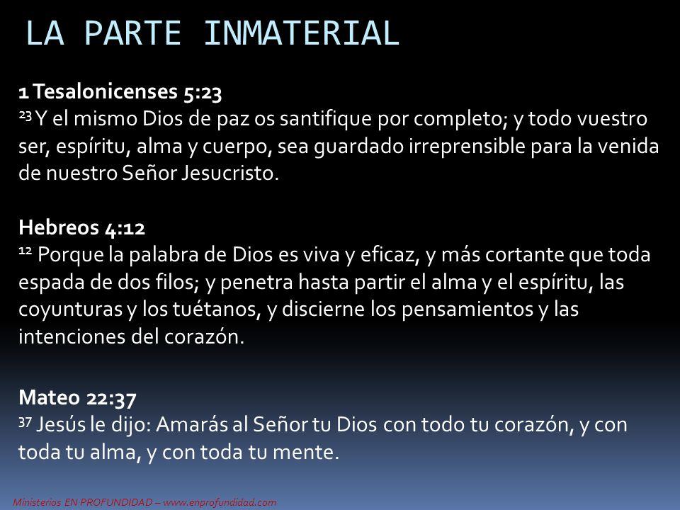 LA PARTE INMATERIAL 1 Tesalonicenses 5:23 23 Y el mismo Dios de paz os santifique por completo; y todo vuestro ser, espíritu, alma y cuerpo, sea guard