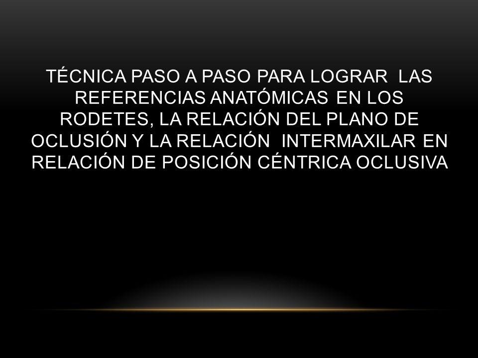 TÉCNICA PASO A PASO PARA LOGRAR LAS REFERENCIAS ANATÓMICAS EN LOS RODETES, LA RELACIÓN DEL PLANO DE OCLUSIÓN Y LA RELACIÓN INTERMAXILAR EN RELACIÓN DE