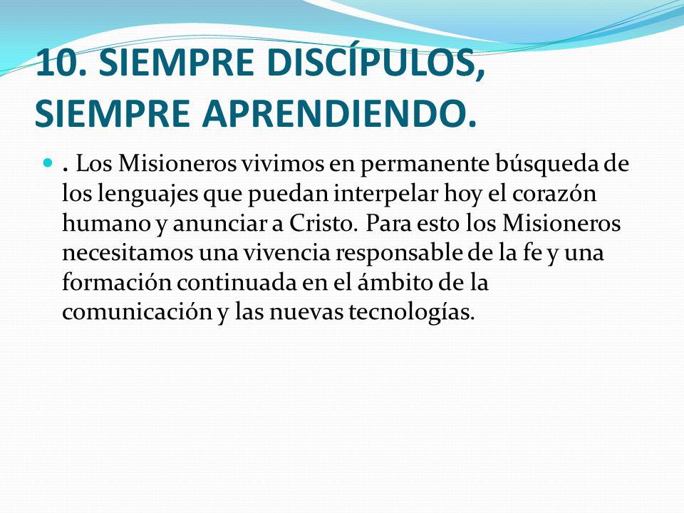 10. SIEMPRE DISCÍPULOS, SIEMPRE APRENDIENDO.. Los Misioneros vivimos en permanente búsqueda de los lenguajes que puedan interpelar hoy el corazón huma