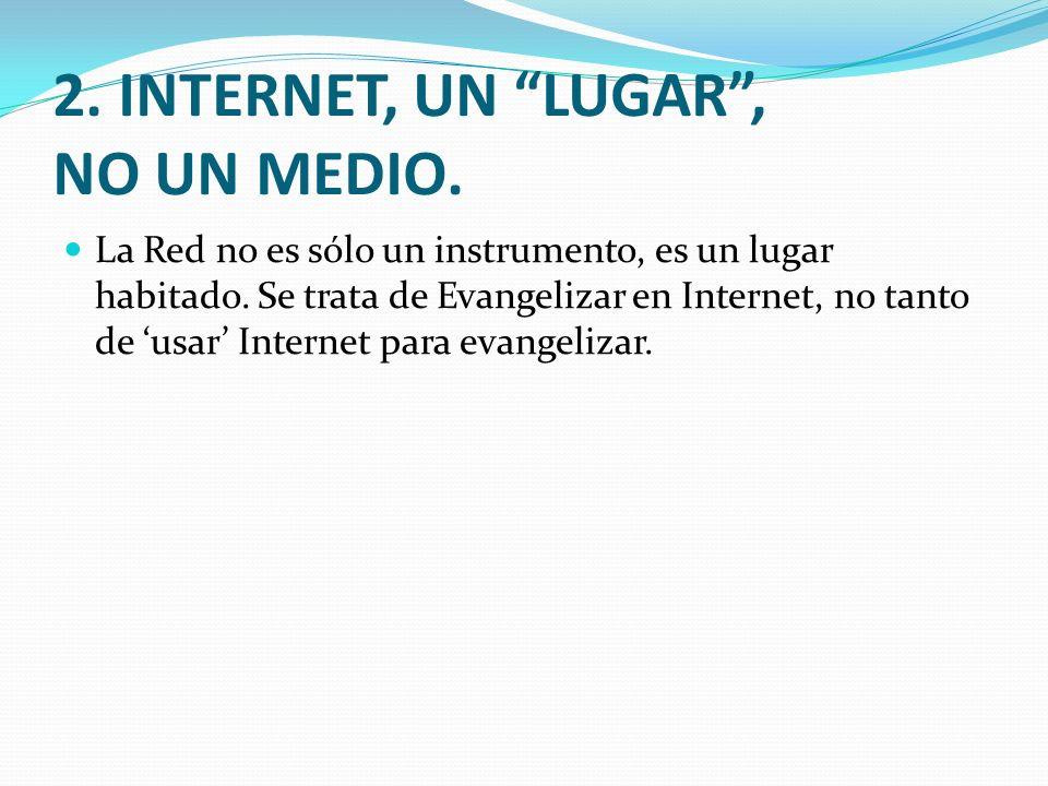 2. INTERNET, UN LUGAR, NO UN MEDIO. La Red no es sólo un instrumento, es un lugar habitado. Se trata de Evangelizar en Internet, no tanto de usar Inte
