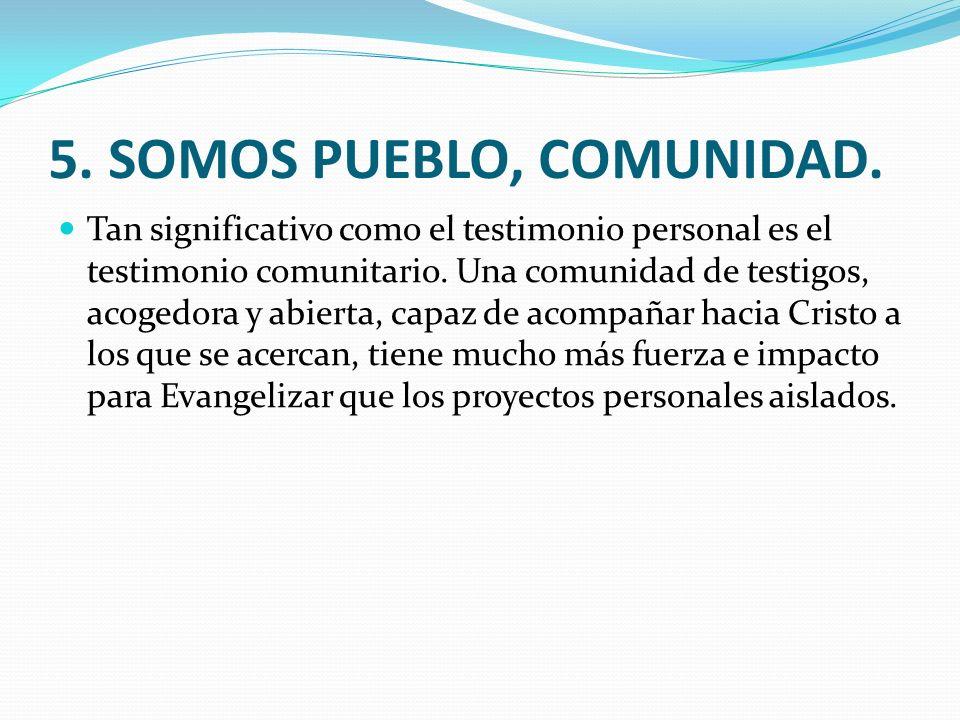 5. SOMOS PUEBLO, COMUNIDAD. Tan significativo como el testimonio personal es el testimonio comunitario. Una comunidad de testigos, acogedora y abierta