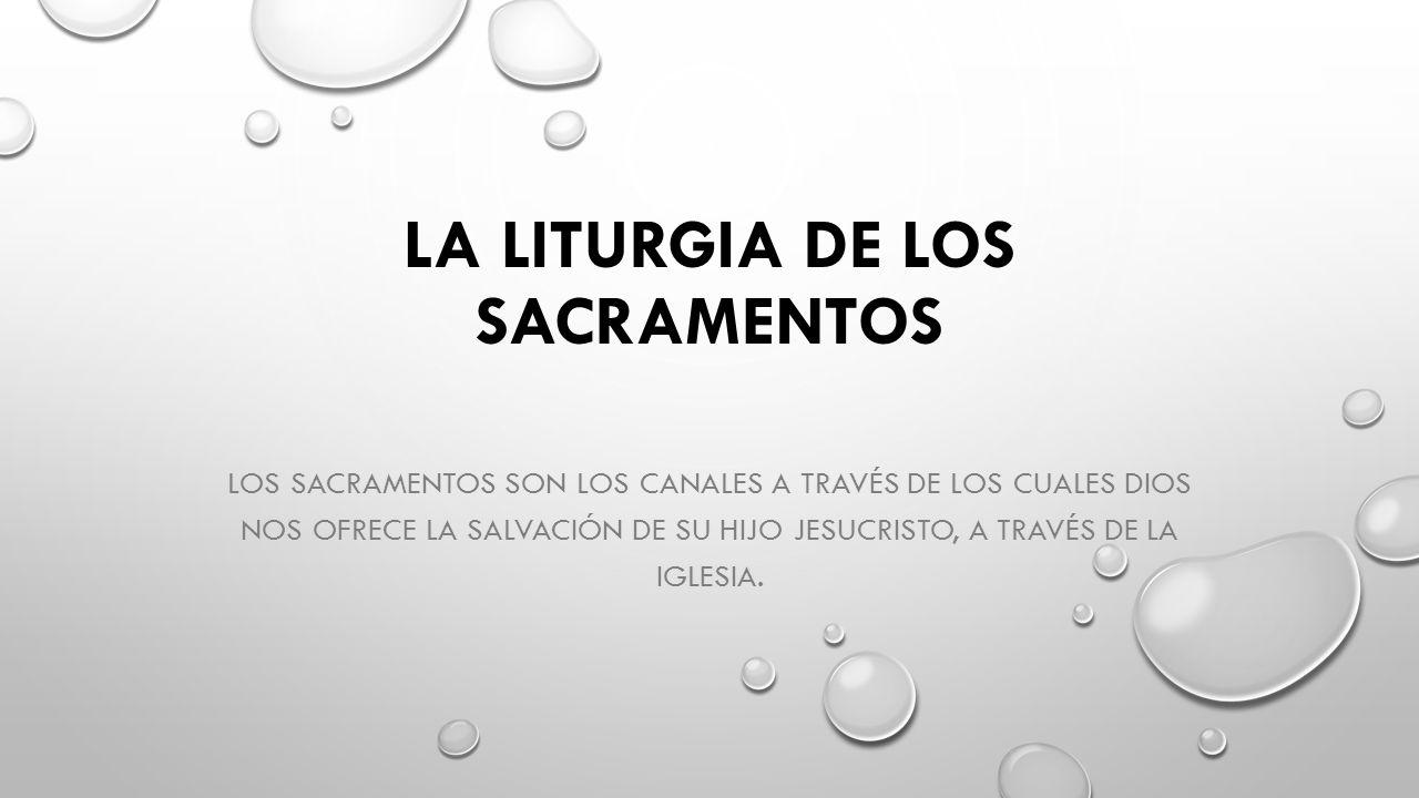 LA LITURGIA DE LOS SACRAMENTOS LOS SACRAMENTOS SON LOS CANALES A TRAVÉS DE LOS CUALES DIOS NOS OFRECE LA SALVACIÓN DE SU HIJO JESUCRISTO, A TRAVÉS DE LA IGLESIA.