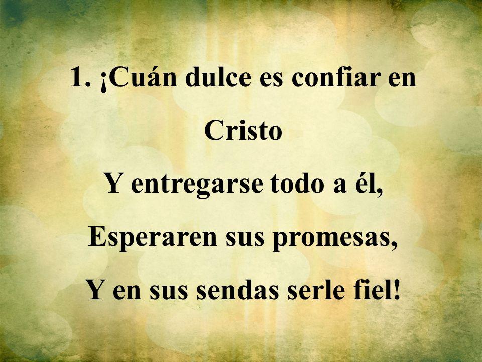 1. ¡Cuán dulce es confiar en Cristo Y entregarse todo a él, Esperaren sus promesas, Y en sus sendas serle fiel!