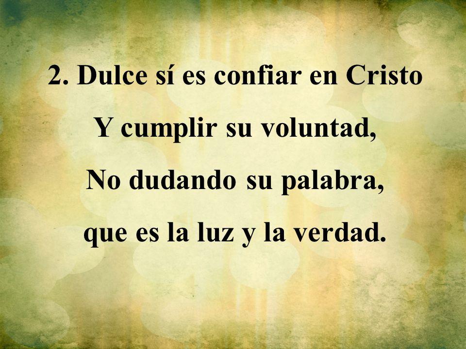 2. Dulce sí es confiar en Cristo Y cumplir su voluntad, No dudando su palabra, que es la luz y la verdad.