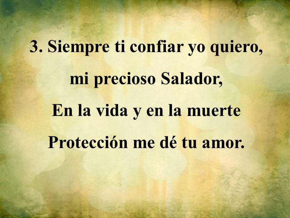 3. Siempre ti confiar yo quiero, mi precioso Salador, En la vida y en la muerte Protección me dé tu amor.