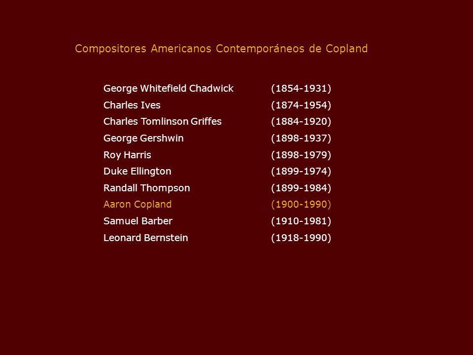 George Whitefield Chadwick (1854-1931) Charles Ives (1874-1954) Charles Tomlinson Griffes (1884-1920) George Gershwin (1898-1937) Roy Harris (1898-1979) Duke Ellington (1899-1974) Randall Thompson (1899-1984) Aaron Copland (1900-1990) Samuel Barber (1910-1981) Leonard Bernstein (1918-1990) Compositores Americanos Contemporáneos de Copland