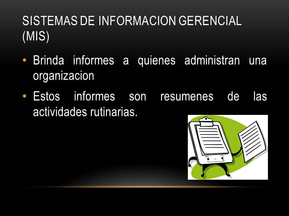 SISTEMAS DE INFORMACION GERENCIAL (MIS) Brinda informes a quienes administran una organizacion Estos informes son resumenes de las actividades rutinar