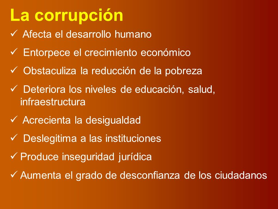 La corrupción Afecta el desarrollo humano Entorpece el crecimiento económico Obstaculiza la reducción de la pobreza Deteriora los niveles de educación, salud, infraestructura Acrecienta la desigualdad Deslegitima a las instituciones Produce inseguridad jurídica Aumenta el grado de desconfianza de los ciudadanos