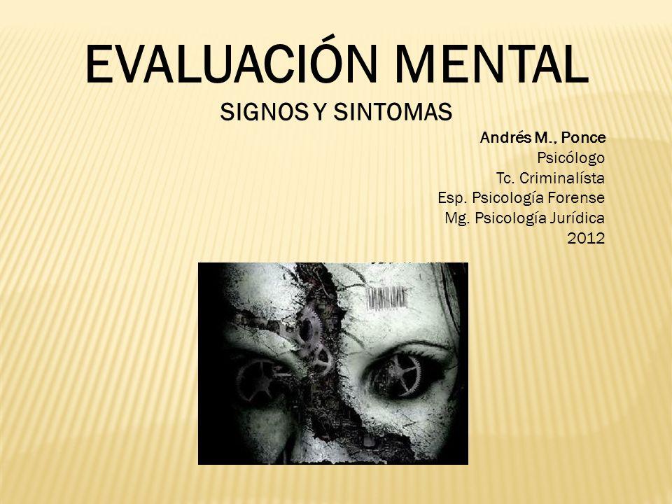 EVALUACIÓN MENTAL SIGNOS Y SINTOMAS Andrés M., Ponce Psicólogo Tc. Criminalísta Esp. Psicología Forense Mg. Psicología Jurídica 2012