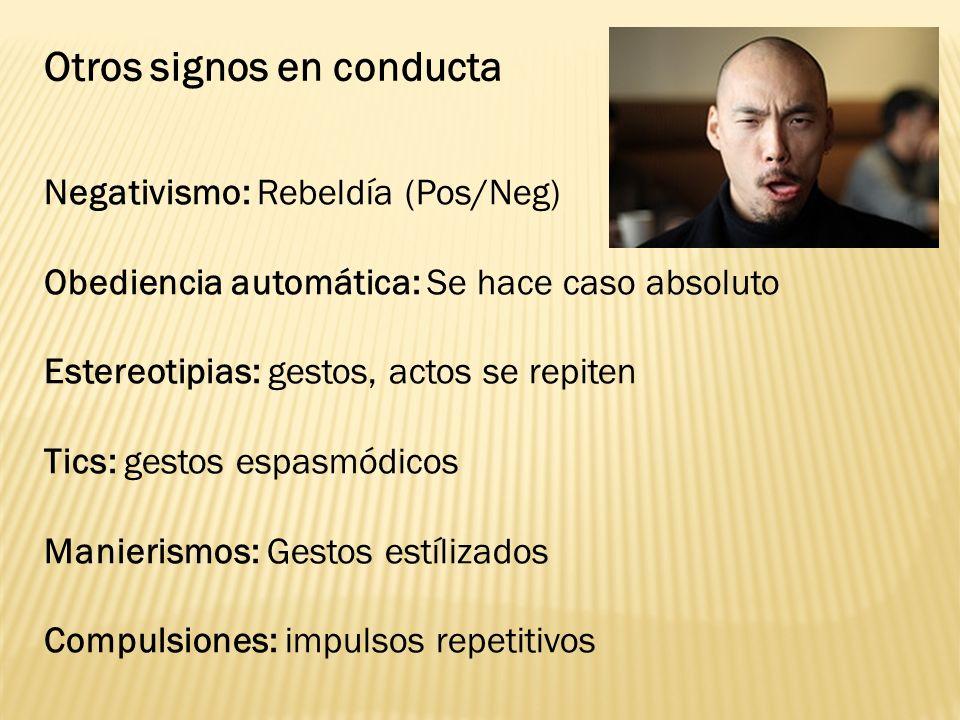 Otros signos en conducta Negativismo: Rebeldía (Pos/Neg) Obediencia automática: Se hace caso absoluto Estereotipias: gestos, actos se repiten Tics: ge