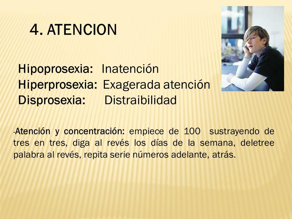 4. ATENCION Hipoprosexia: Inatención Hiperprosexia: Exagerada atención Disprosexia: Distraibilidad - Atención y concentración: empiece de 100 sustraye
