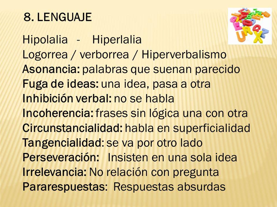8. LENGUAJE Hipolalia - Hiperlalia Logorrea / verborrea / Hiperverbalismo Asonancia: palabras que suenan parecido Fuga de ideas: una idea, pasa a otra