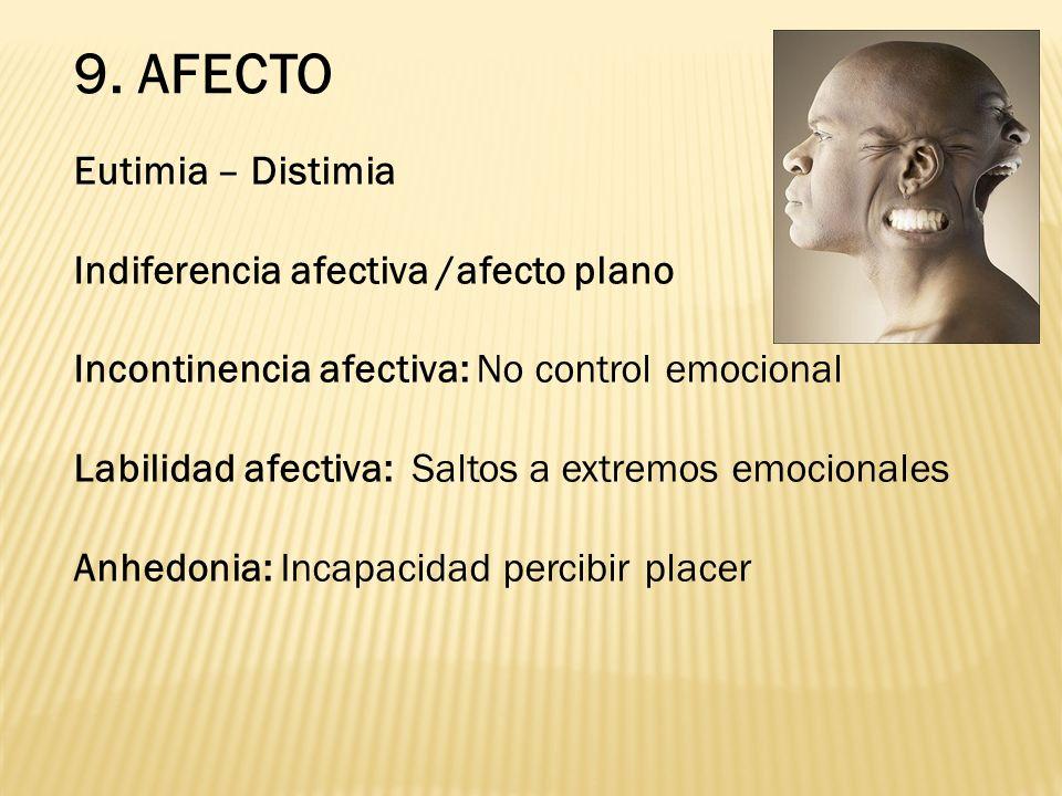 9. AFECTO Eutimia – Distimia Indiferencia afectiva /afecto plano Incontinencia afectiva: No control emocional Labilidad afectiva: Saltos a extremos em