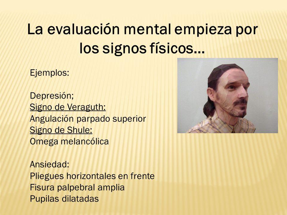 La evaluación mental empieza por los signos físicos… Ejemplos: Depresión; Signo de Veraguth: Angulación parpado superior Signo de Shule: Omega melancó