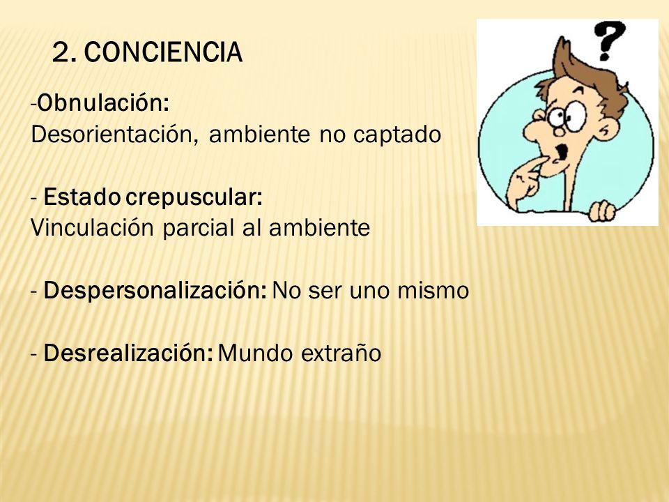 2. CONCIENCIA -Obnulación: Desorientación, ambiente no captado - Estado crepuscular: Vinculación parcial al ambiente - Despersonalización: No ser uno