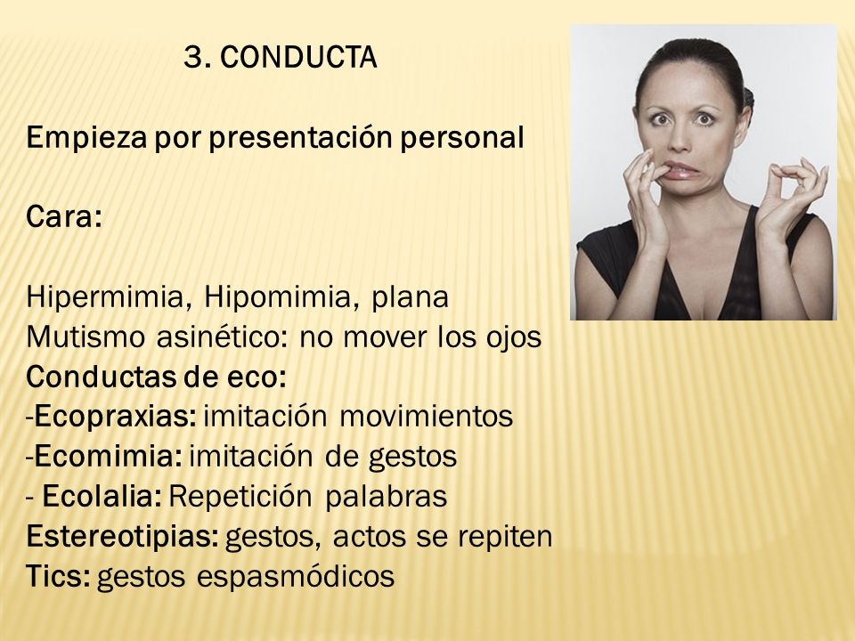 3. CONDUCTA Empieza por presentación personal Cara: Hipermimia, Hipomimia, plana Mutismo asinético: no mover los ojos Conductas de eco: -Ecopraxias: i