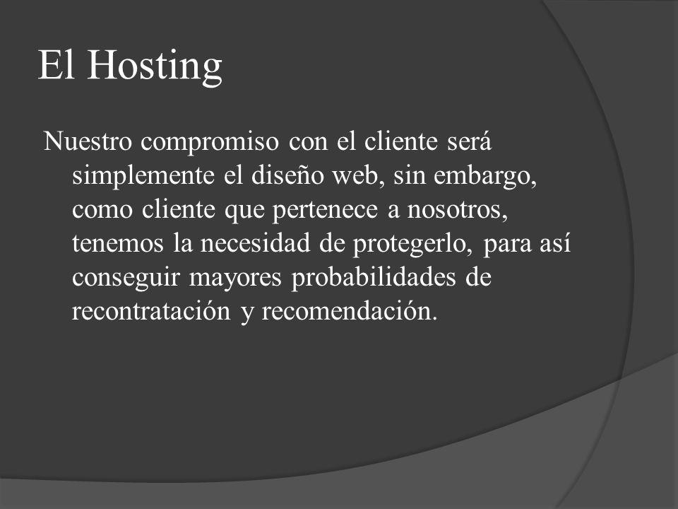 El Hosting Nuestro compromiso con el cliente será simplemente el diseño web, sin embargo, como cliente que pertenece a nosotros, tenemos la necesidad de protegerlo, para así conseguir mayores probabilidades de recontratación y recomendación.