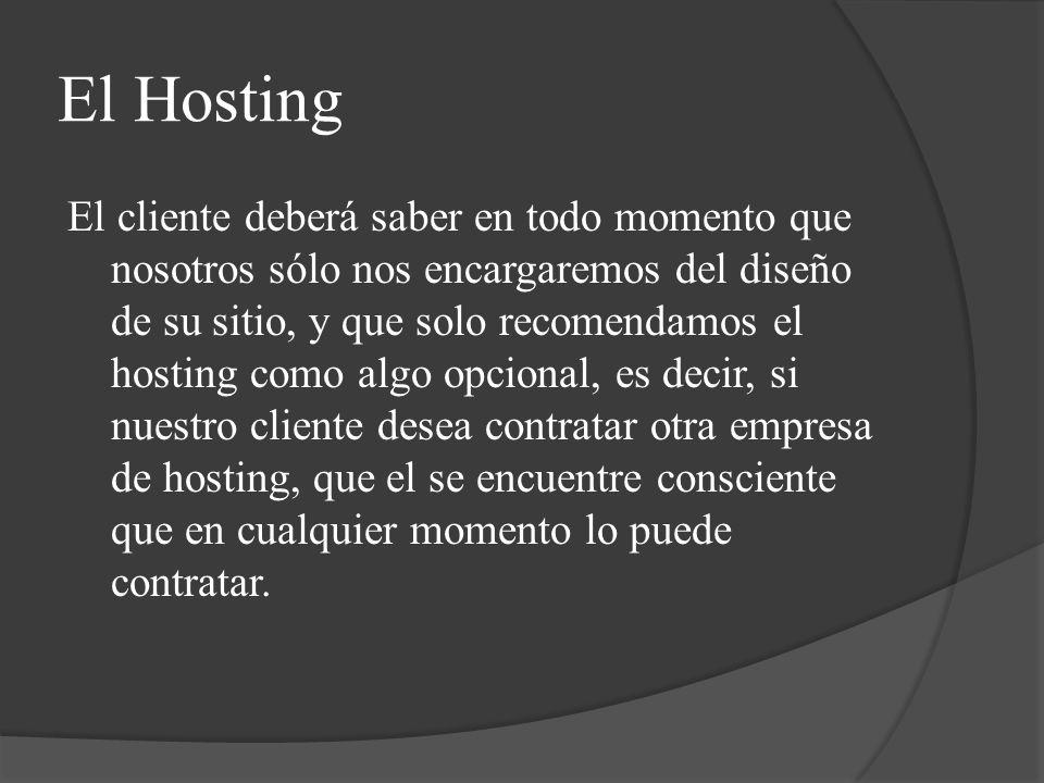 El Hosting El cliente deberá saber en todo momento que nosotros sólo nos encargaremos del diseño de su sitio, y que solo recomendamos el hosting como algo opcional, es decir, si nuestro cliente desea contratar otra empresa de hosting, que el se encuentre consciente que en cualquier momento lo puede contratar.