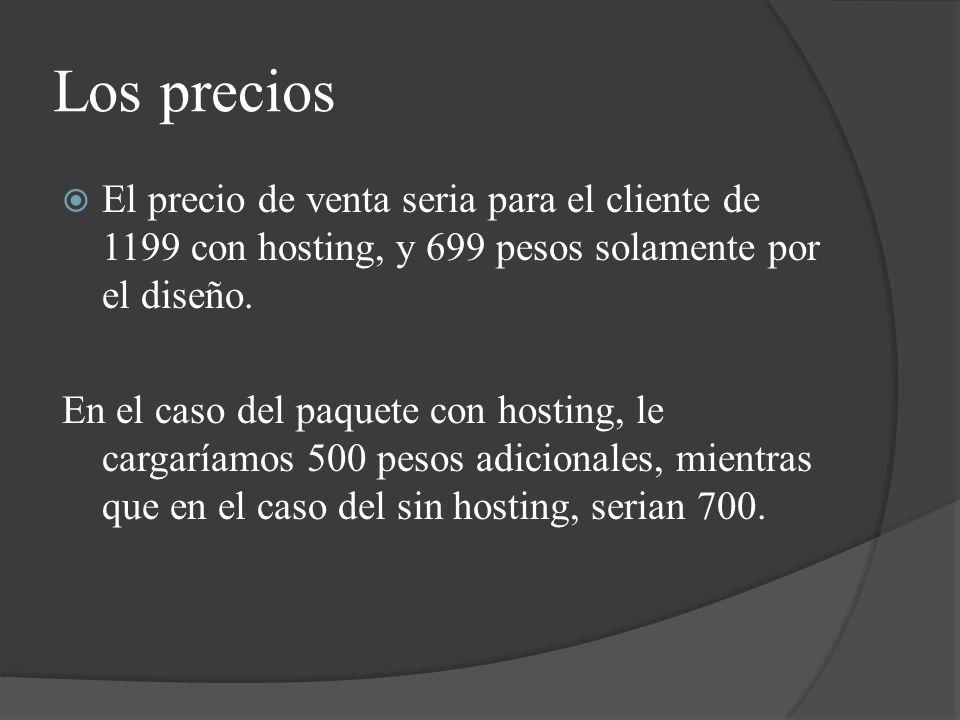 Los precios El precio de venta seria para el cliente de 1199 con hosting, y 699 pesos solamente por el diseño.