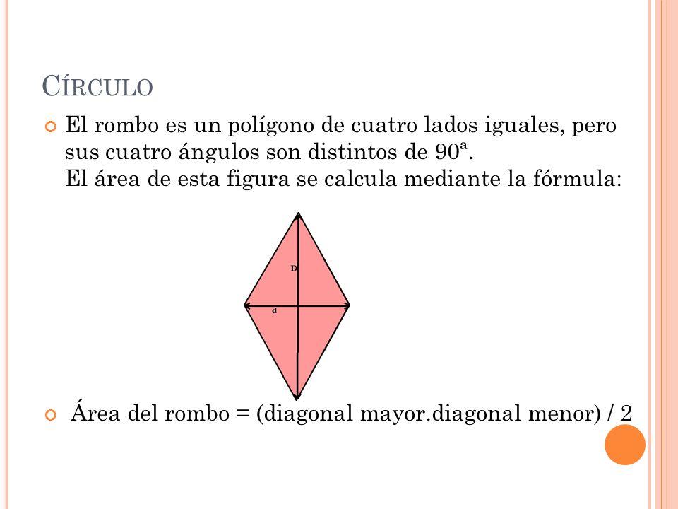 C ÍRCULO El rombo es un polígono de cuatro lados iguales, pero sus cuatro ángulos son distintos de 90ª. El área de esta figura se calcula mediante la