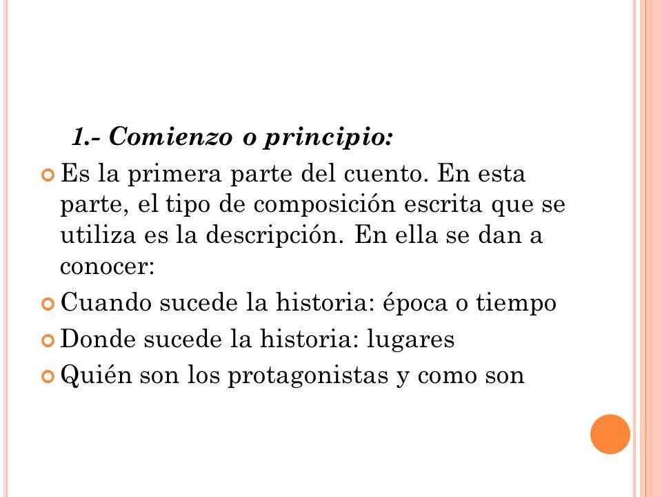 1.- Comienzo o principio: Es la primera parte del cuento. En esta parte, el tipo de composición escrita que se utiliza es la descripción. En ella se d